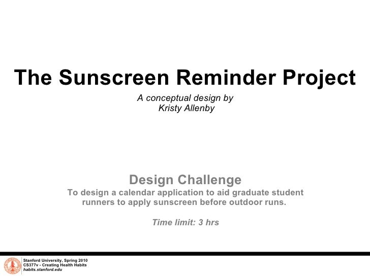 The Sunscreen Reminder Project A conceptual design by  Kristy Allenby Stanford University, Spring 2010 CS377v - Creating H...
