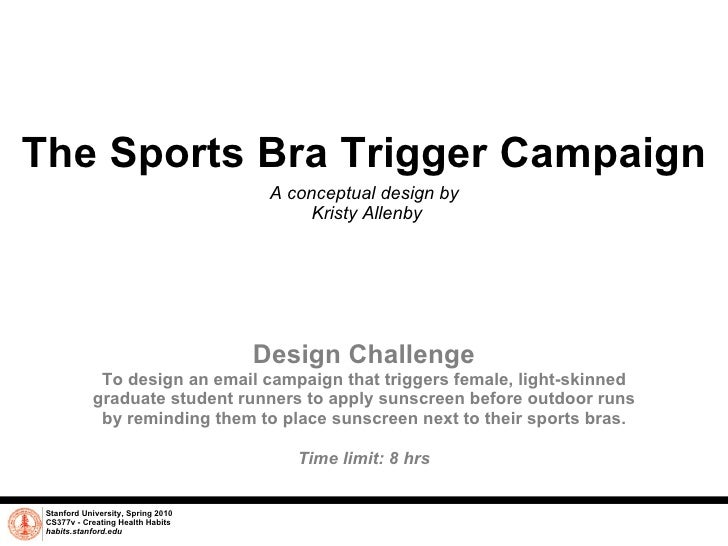 The Sports Bra Trigger Campaign A conceptual design by  Kristy Allenby Stanford University, Spring 2010 CS377v - Creating ...
