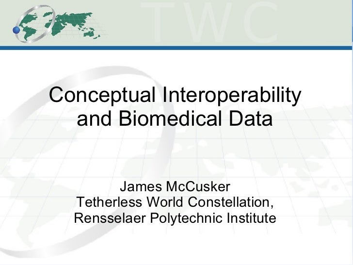 Conceptual Interoperability  and Biomedical Data         James McCusker  Tetherless World Constellation,  Rensselaer Polyt...