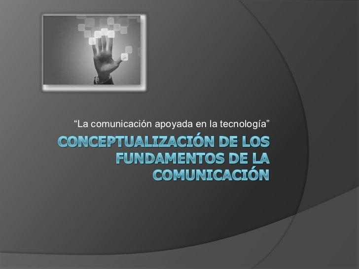 """Conceptualización de los fundamentos de la Comunicación<br />""""La comunicación apoyada en la tecnología""""<br />"""