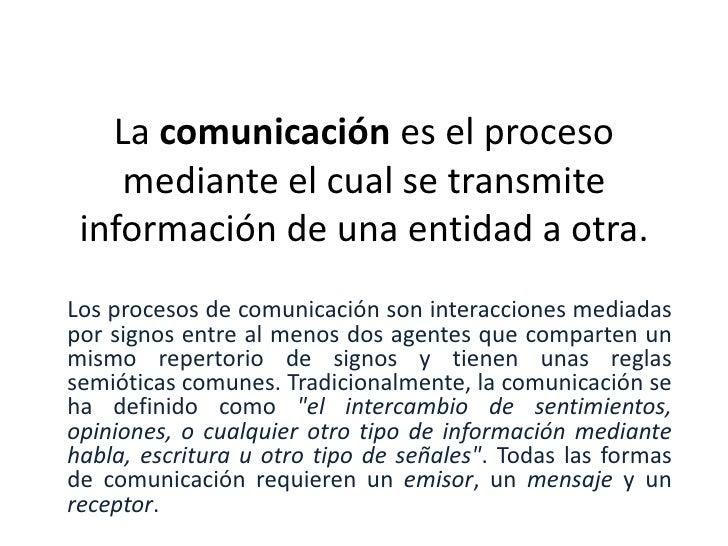 La comunicación es el proceso mediante el cual se transmite información de una entidad a otra.<br />Los procesos de comuni...
