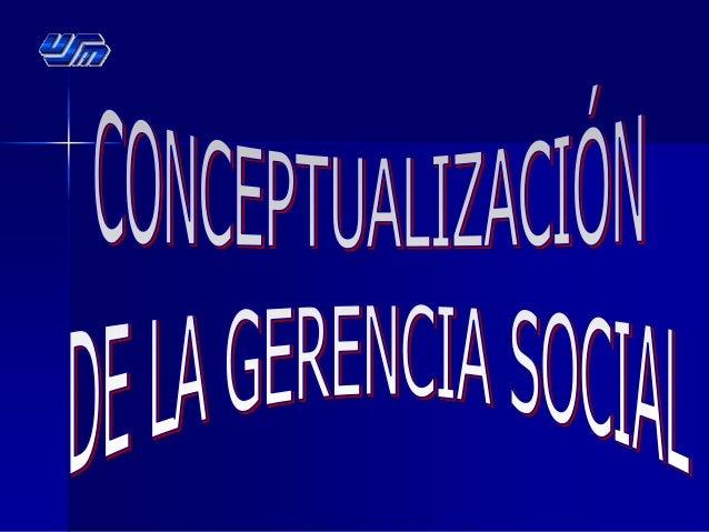  Introducción: Conceptualización de la Gerencia Social.  ¿Qué es Gerencia Social?  Clasificación de la Gerencia Social....