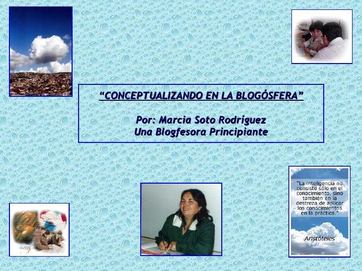 """"""" CONCEPTUALIZANDO EN LA BLOGÓSFERA"""" Por: Marcia Soto Rodríguez Una Blogfesora Principiante"""