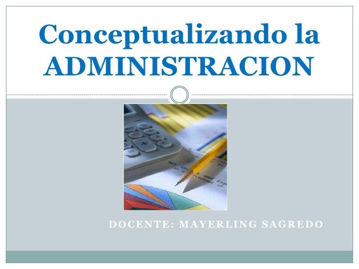 Conceptualizando la ADMINISTRACION         DOCENTE: MAYERLING SAGREDO