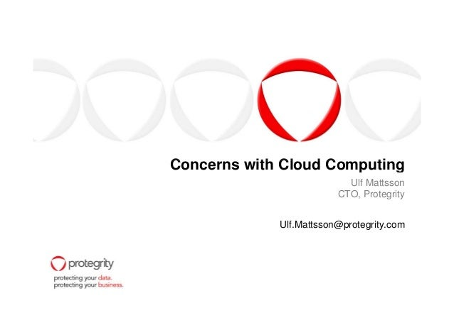 Concerns with Cloud ComputingConcerns with Cloud Computing Ulf Mattsson CTO, Protegrity Ulf.Mattsson@protegrity.com