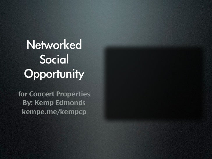 Networked   Social  Opportunityfor Concert Properties  By: Kemp Edmonds kempe.me/kempcp