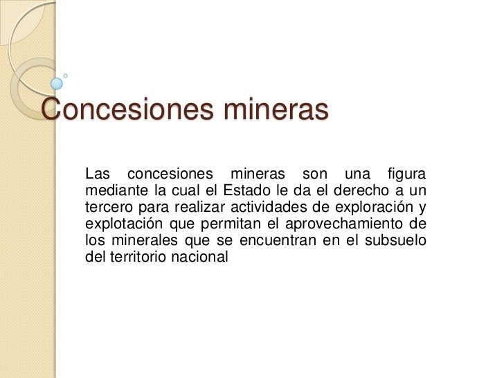 Concesiones mineras  Las concesiones mineras son una figura  mediante la cual el Estado le da el derecho a un  tercero par...