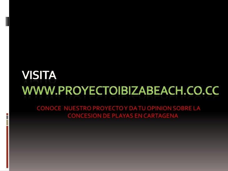 VISITA WWW.PROYECTOIBIZABEACH.CO.CC<br />CONOCE  NUESTRO PROYECTO Y DA TU OPINION SOBRE LA CONCESION DE PLAYAS EN CARTAGEN...