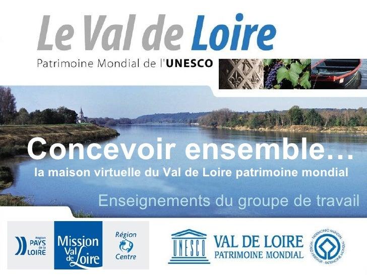 Concevoir ensemble… la maison virtuelle du Val de Loire patrimoine mondial Enseignements du groupe de travail