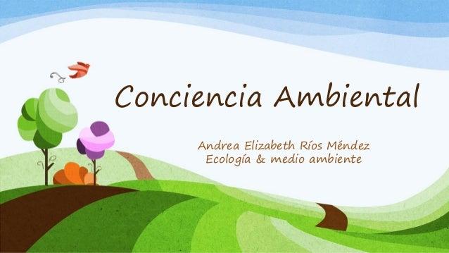 Conciencia Ambiental Andrea Elizabeth Ríos Méndez Ecología & medio ambiente