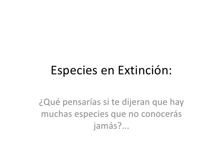 Especies en Extinción:¿Qué pensarías si te dijeran que haymuchas especies que no conocerás            jamás?...