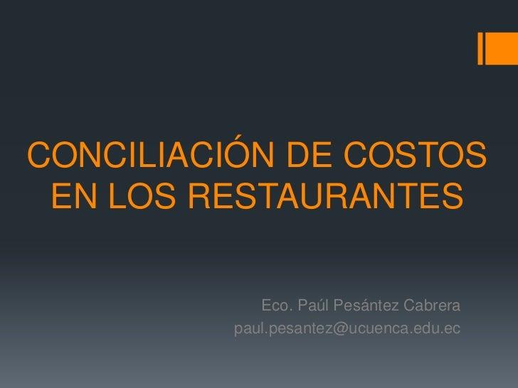 CONCILIACIÓN DE COSTOS EN LOS RESTAURANTES<br />Eco. Paúl Pesántez Cabrera<br />paul.pesantez@ucuenca.edu.ec<br />