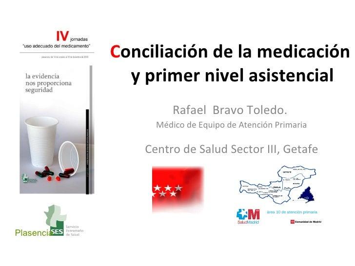 C onciliación   de la medicación  y primer nivel asistencial Rafael  Bravo Toledo.  Médico de Equipo de Atención Primaria ...