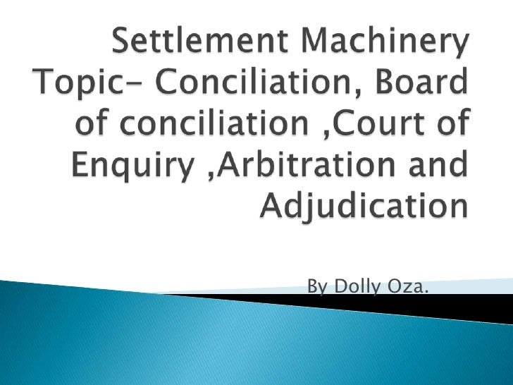 Settlement MachineryTopic- Conciliation, Board of conciliation ,Court of Enquiry ,Arbitration and Adjudication <br />By Do...