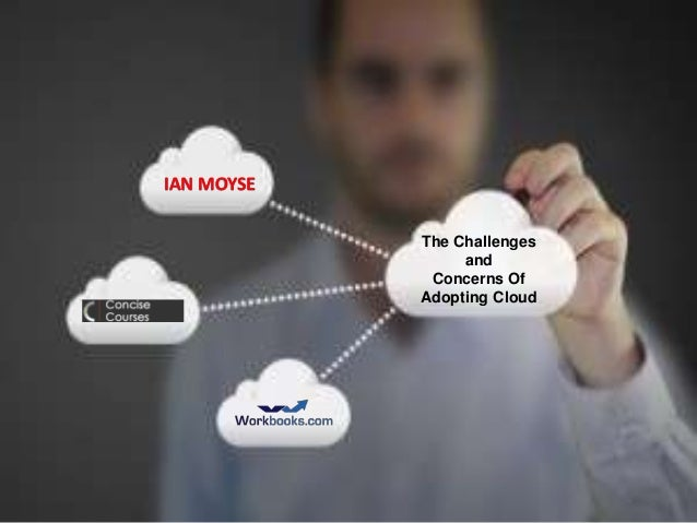 IAN MOYSE The Challenges and Concerns Of Adopting Cloud  IAN MOYSE