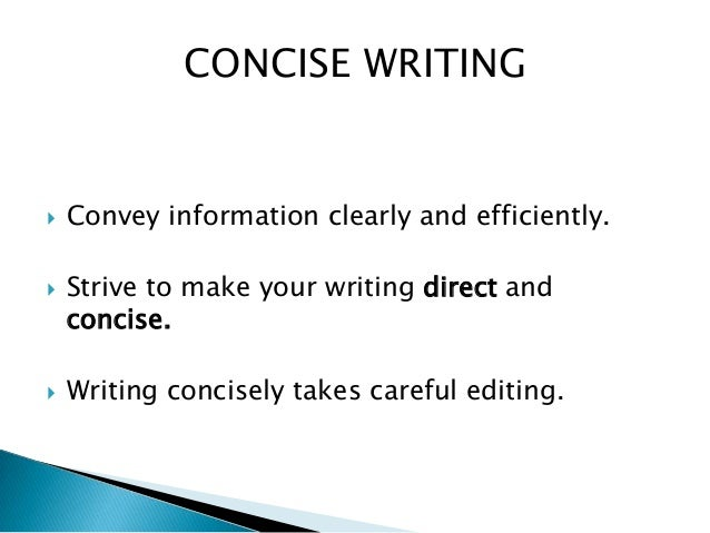 bsb115 tips for more concise writing Knowing how to write concisely is often considered one of the most important skills for a writer to develop it shortens the length of your text and makes your writing more efficient use the five tips below to edit your work for conciseness.