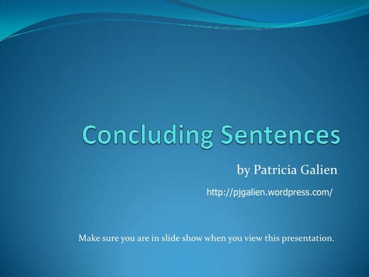 Concluding Sentences<br />by Patricia Galien<br />http://pjgalien.wordpress.com/<br />Make sure you are in slide show when...