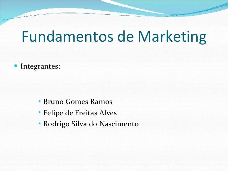 Fundamentos de Marketing <ul><li>Integrantes: </li></ul><ul><ul><ul><ul><li>Bruno Gomes Ramos </li></ul></ul></ul></ul><ul...