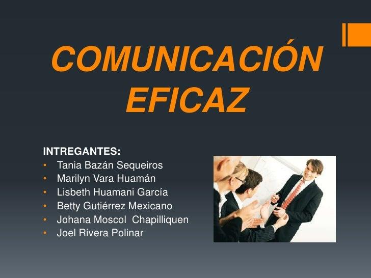 COMUNICACIÓN EFICAZ<br />INTREGANTES:<br /><ul><li>Tania Bazán Sequeiros