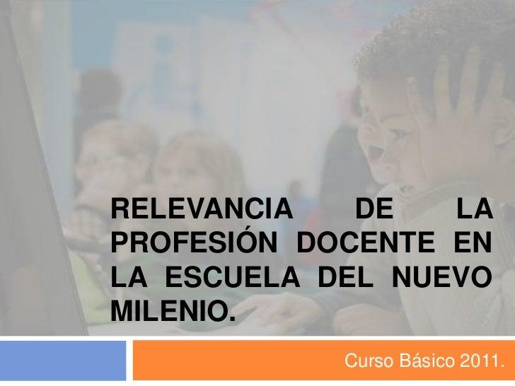 Relevancia de la profesión docente en la escuela del nuevo milenio.<br />Curso Básico 2011.<br />