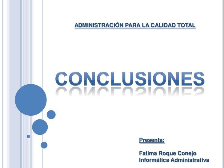 ADMINISTRACIÓN PARA LA CALIDAD TOTAL<br />CONCLUSIONES<br />Presenta: <br />Fatima Roque Conejo<br />Informática Administr...