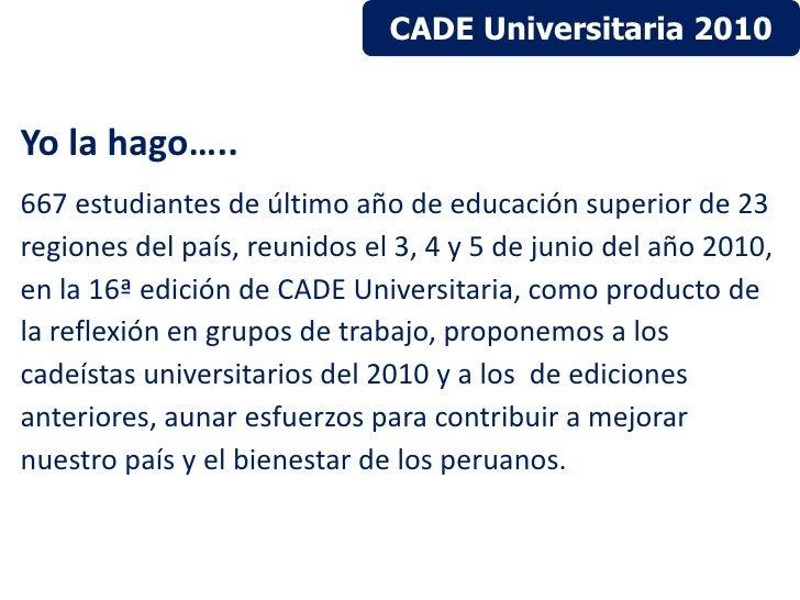 CADE Universitaria 2010Yo la hago…..667 estudiantes de último año de educación superior de 23regiones del país, reunidos e...