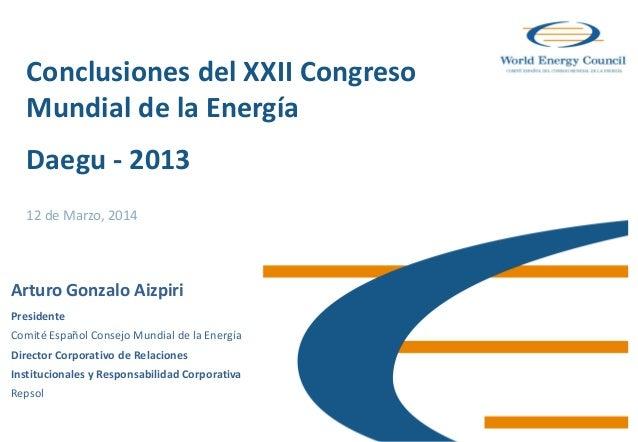 Conclusiones del XXII Congreso Mundial de la Energía Daegu - 2013 12 de Marzo, 2014 Arturo Gonzalo Aizpiri Presidente Comi...