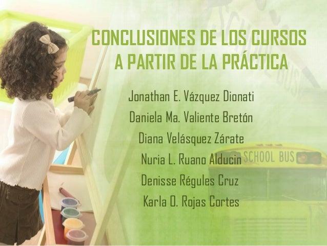 CONCLUSIONES DE LOS CURSOSA PARTIR DE LA PRÁCTICAJonathan E. Vázquez DionatiDaniela Ma. Valiente BretónDiana Velásquez Zár...