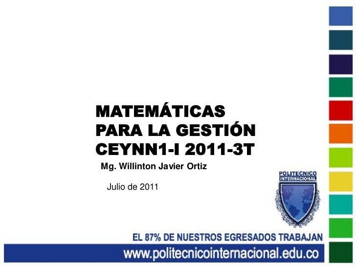 MATEMÁTICAS<br />PARA LA GESTIÓN<br />CEYNN1-I 2011-3T<br />Mg. Willinton Javier Ortiz<br />Julio de 2011<br />