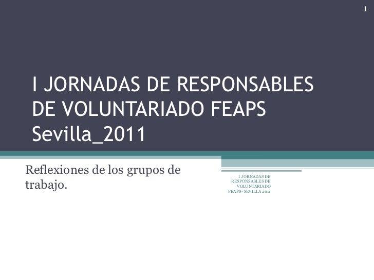 I JORNADAS DE RESPONSABLES DE VOLUNTARIADO FEAPS Sevilla_2011 Reflexiones de los grupos de trabajo.  I JORNADAS DE RESPONS...