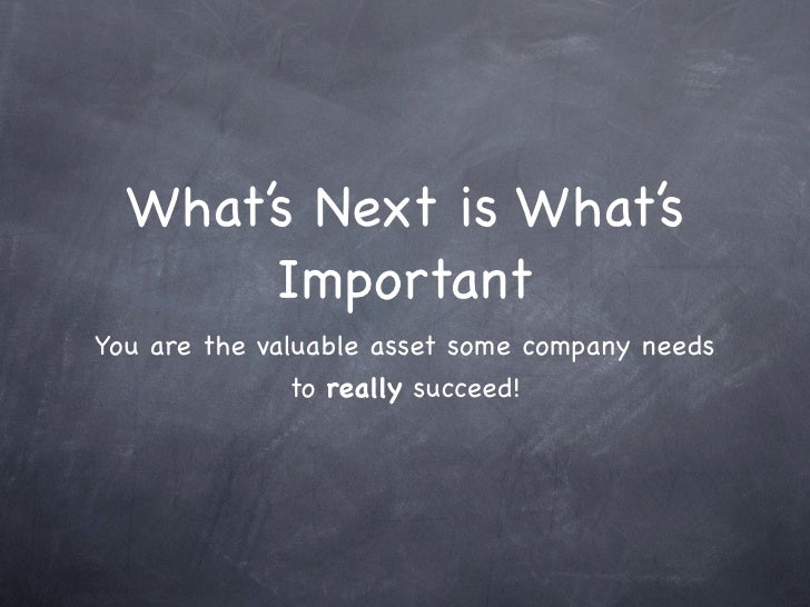 What's Next is What's        Important You are the valuable asset some company needs                to really succeed!