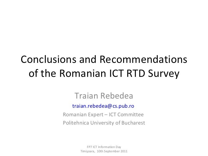 Conclusions and Recommendations of the Romanian ICT RTD Survey Traian Rebedea [email_address]   Romanian Expert – ICT Comm...