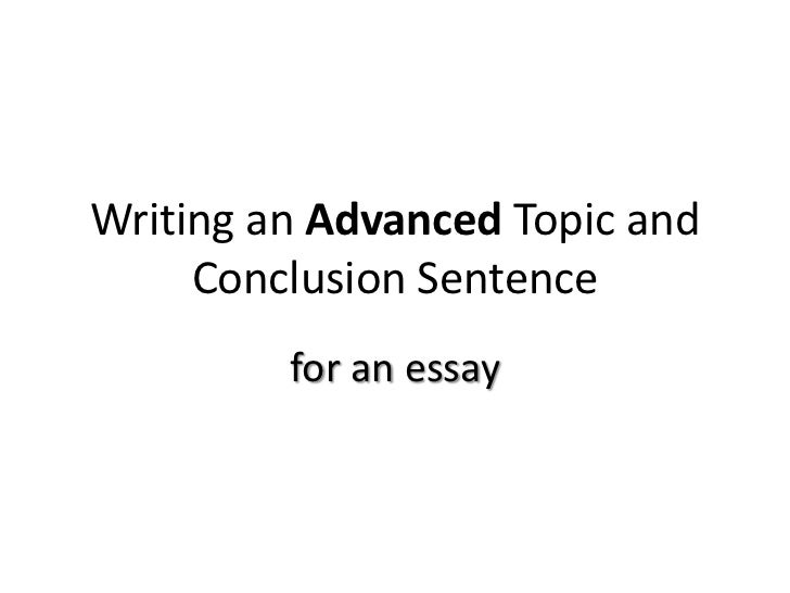 Writing an Advanced Topic and     Conclusion Sentence         for an essay