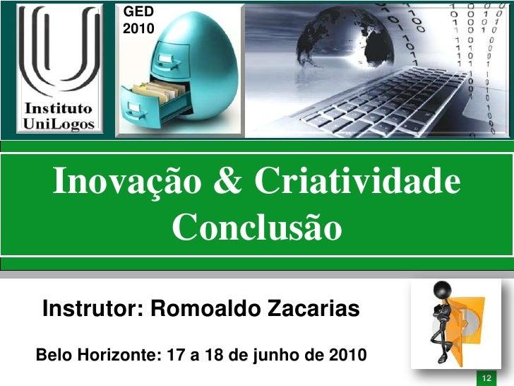 GED           2010       Inovação & Criatividade         Conclusão Instrutor: Romoaldo Zacarias Belo Horizonte: 17 a 18 de...