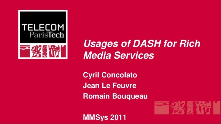 Usages of DASH for Rich Media Services<br />Cyril Concolato<br />Jean Le Feuvre<br />RomainBouqueau<br />MMSys 2011<br />