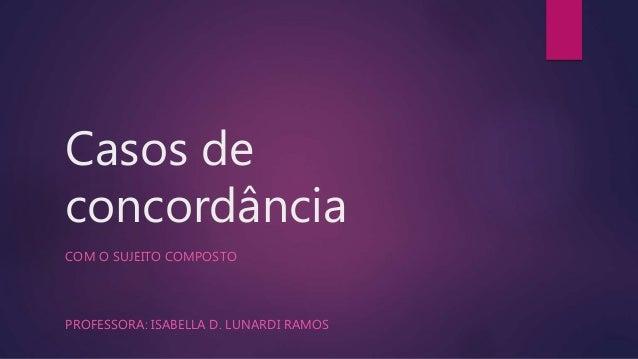 Casos de  concordância  COM O SUJEITO COMPOSTO  PROFESSORA: ISABELLA D. LUNARDI RAMOS