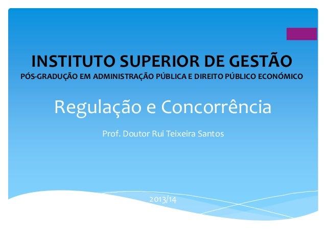 Direito Público Económico - Regulação e Concorrência, Prof. Doutor Rui Teixeira Santos (Pós Graduação em Administração Pública e Direito Público Económico, ISG, 2013/4)