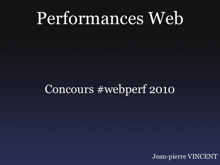 Performances WebConcours #webperf 2010                  Jean-pierre VINCENT