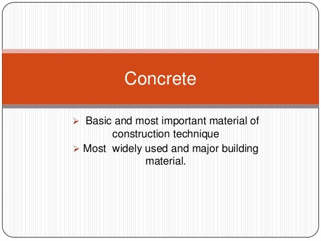 Concrete  Basic and most important material of  construction technique  Most widely used and major building material.