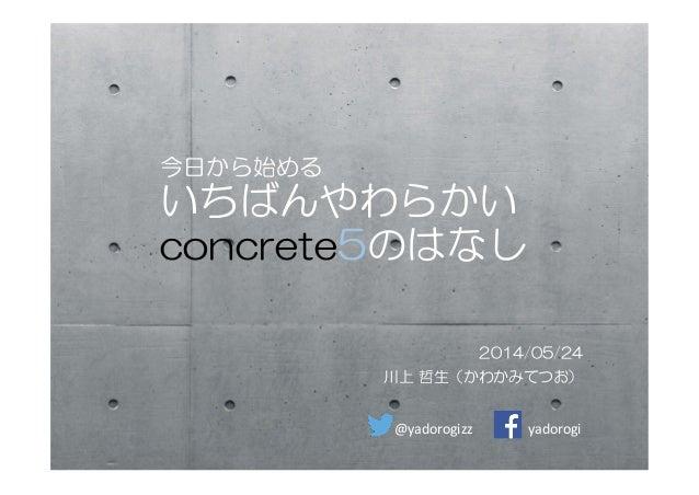 今日から始める いちばんやわらかい concrete5のはなし 2014/05/24 川上 哲生(かわかみてつお) @yadorogizz  yadorogi