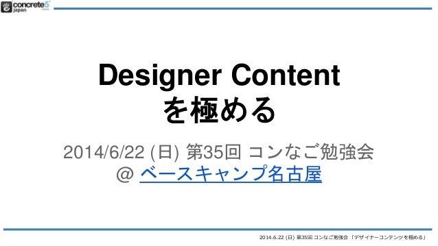 2014.6.22 (日) 第35回 コンなご勉強会 「デザイナーコンテンツを極める」 Designer Content を極める 2014/6/22 (日) 第35回 コンなご勉強会 @ ベースキャンプ名古屋