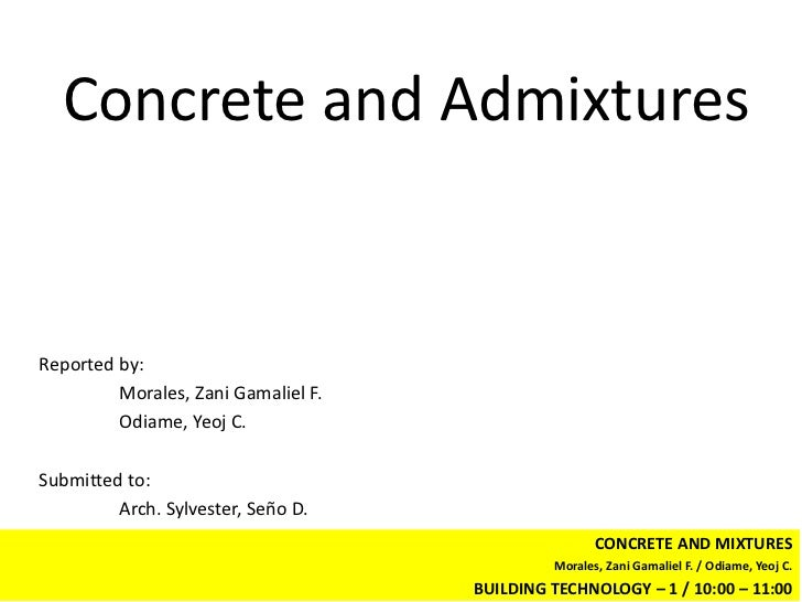 Concrete and AdmixturesReported by:         Morales, Zani Gamaliel F.         Odiame, Yeoj C.Submitted to:         Arch. S...