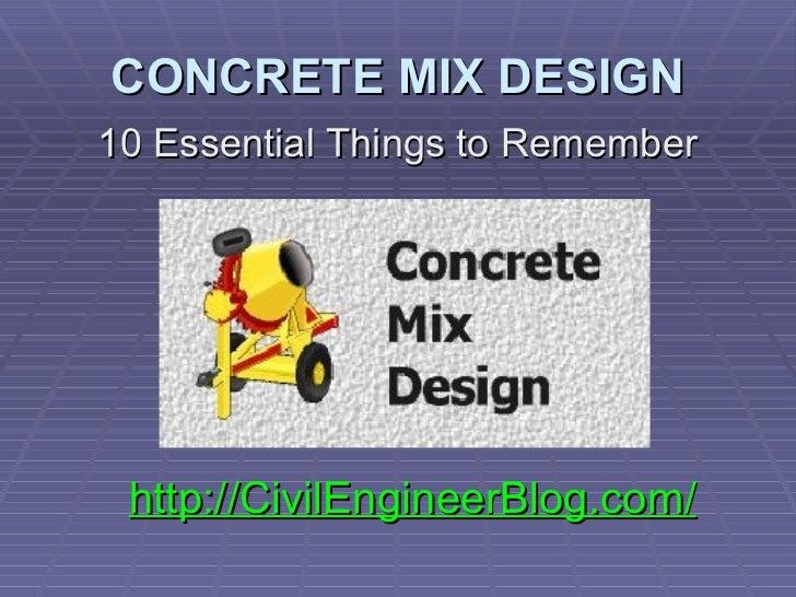 CONCRETE MIX DESIGN <ul><li>10 Essential Things to Remember </li></ul><ul><ul><li>http://CivilEngineerBlog.com/ </li></ul>...