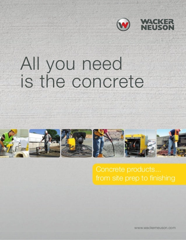 4.02.08 updated All you need is the concrete Concrete products... from site prep to finishing www.wackerneuson.com