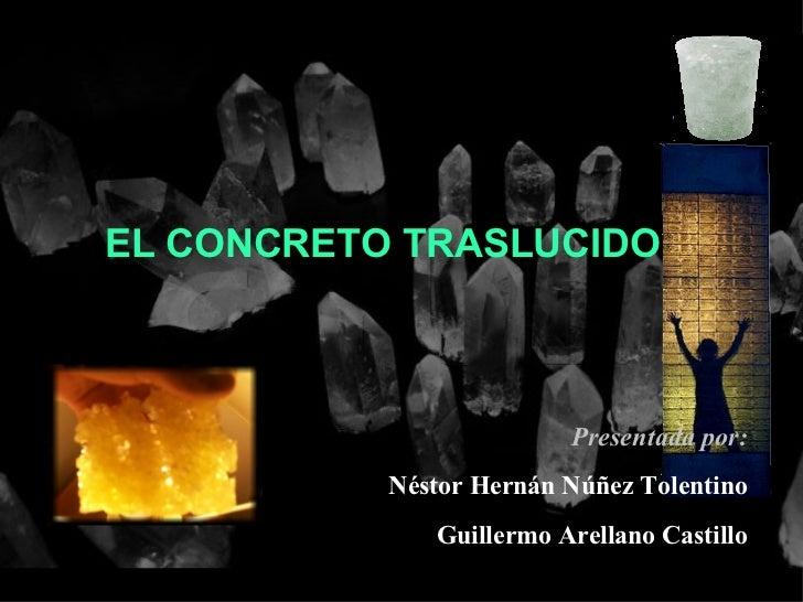 EL CONCRETO TRASLUCIDO: Presentada por: Néstor Hernán Núñez Tolentino Guillermo Arellano Castillo