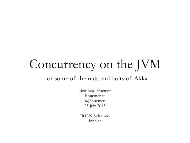Concurrency on the JVM .. or some of the nuts and bolts of Akka Bernhard Huemer bhuemer.at @bhuemer 23 July 2013 IRIAN Sol...