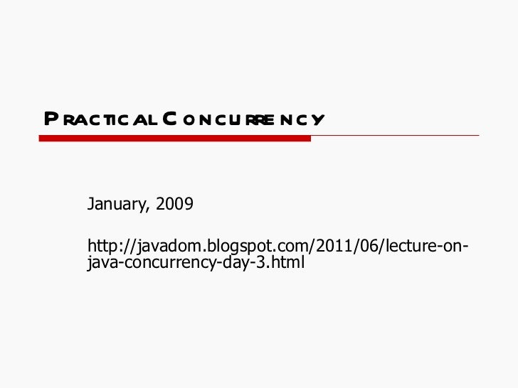 Practical Concurrency January, 2009 http://javadom.blogspot.com/2011/06/lecture-on-java-concurrency-day-3.html