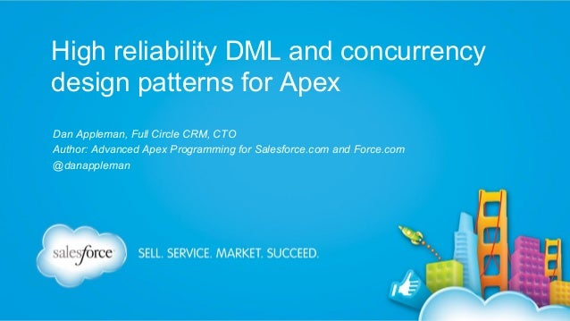 High reliability DML and concurrency design patterns for Apex Dan Appleman, Full Circle CRM, CTO Author: Advanced Apex Pro...