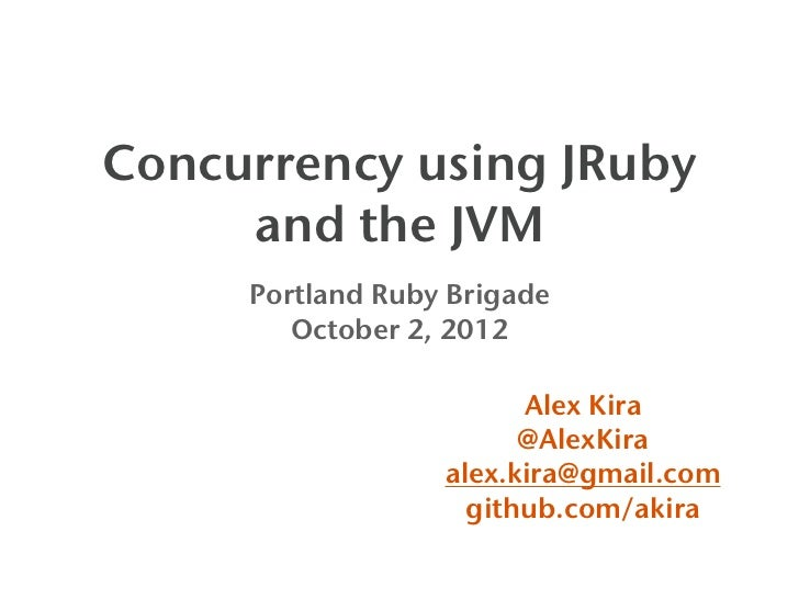 Concurrency using JRuby     and the JVM     Portland Ruby Brigade        October 2, 2012                        Alex Kira ...