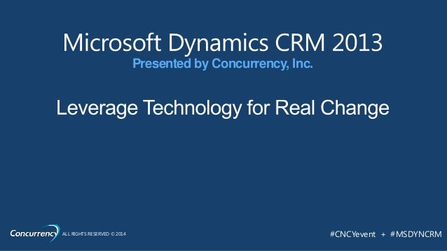 ALL RIGHTS RESERVED © 2014 #CNCYevent + #MSDYNCRM Presented by Concurrency, Inc.